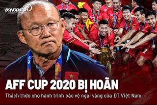 AFF Cup 2020 bị hoãn: Thêm thách thức cho hành trình bảo vệ ngai vàng của ĐT Việt Nam