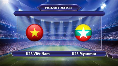 TRUC TIEP U23 Viet Nam vs U23 Myanmar 16h00 ngay 912 (Giai giao huu M150) hinh anh