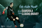 Goc chien thuat: Vi sao Guardiola chon Claudio Bravo?