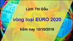 Lich thi dau vong loai Euro 2020 ngay hom nay 10/10/2019