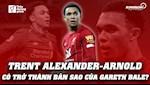 VIDEO: Trent Alexander-Arnold co tro thanh ban sao cua Gareth Bale?