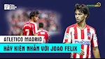 VIDEO: Atletico Madrid hay kien nhan voi Joao Felix