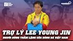 VIDEO: Tro ly Lee Young Jin: Nguoi hung tham lang cua bong da Viet Nam