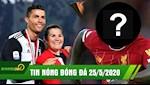 TIN NONG BONG DA 25/5 | Me Ronaldo huy theo doi con dau tuong lai | The Kop mua cau thu dot bien gen