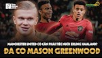 VIDEO: Da co Mason Greenwood, MU co can tiec nuoi Erling Haaland?