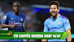 TIN CHUYEN NHUONG 14/7: Trang an, Man City tau luon Messi? Chelsea ban Kante cho Inter