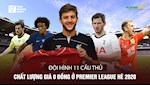 VIDEO: Doi hinh 11 cau thu chat luong gia 0 dong o Premier League He 2020