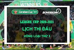 Lich thi dau vong loai 3 Cup Lien doan Anh - League Cup 2020/2021