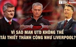 Vì sao Man Utd khó có thể tái thiết thành công như Liverpool?