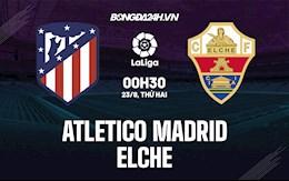 Nhận định bóng đá Atletico Madrid vs Elche 0h30 ngày 23/8 (La Liga 2021/22)