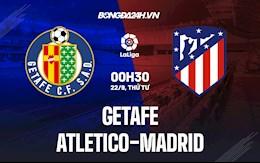 Nhận định bóng đá Getafe vs Atletico Madrid 0h30 ngày 22/9 (La Liga 2021/22)