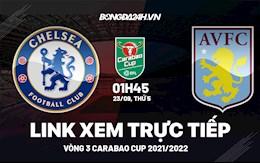 Link xem trực tiếp Chelsea vs Aston Villa vòng 3 Carabao Cup 2021